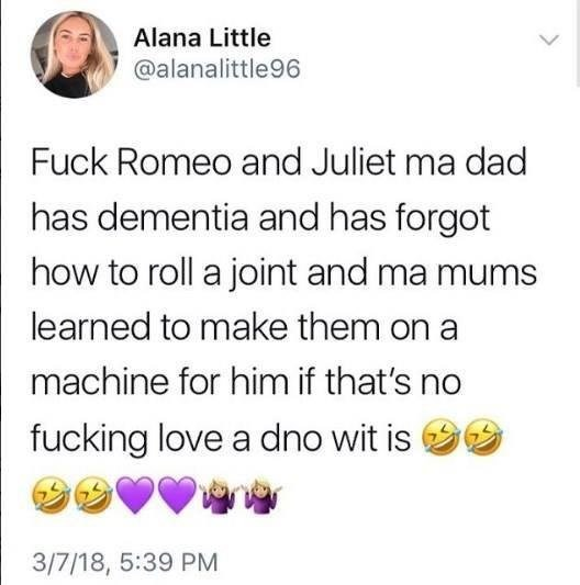 scottish tweet - Text - Alana Little @alanalittle96 Fuck Romeo and Juliet ma dad has dementia and has forgot how to roll a joint and ma mums learned to make them on a machine for him if that's no fucking love a dno wit is 3/7/18, 5:39 PM