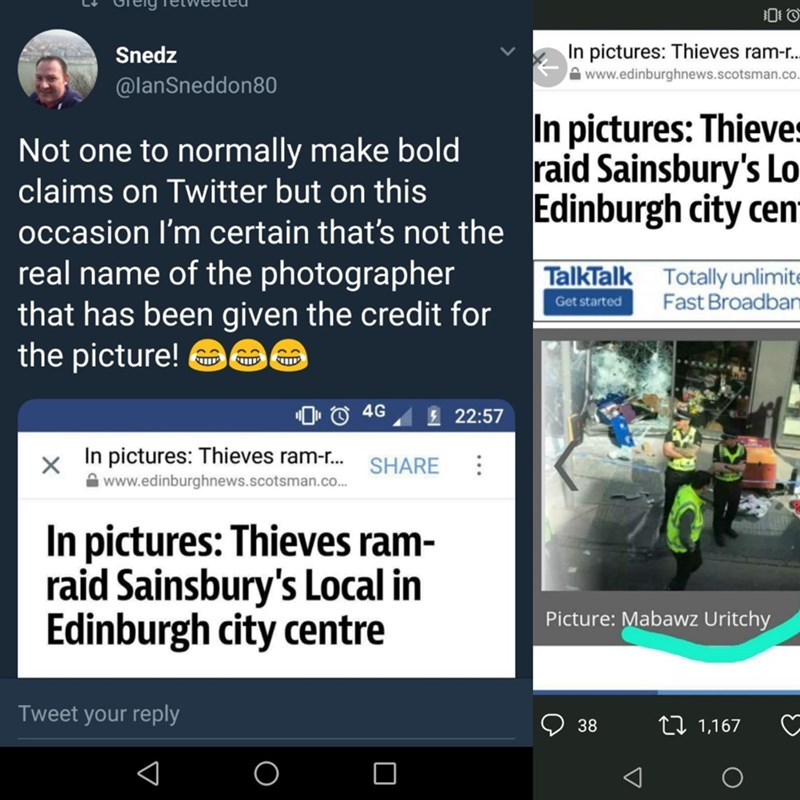 scottish tweet - Text - In pictures: Thieves ram-.. Snedz www.edinburghnews.scotsman.co. @lanSneddon0 In pictures: Thieves raid Sainsbury's Lo Edinburgh city cem Not one to normally make bold claims on Twitter but on this occasion I'm certain that's not the real name of the photographer that has been given the credit for the picture! TalkTalk Totally unlimite Fast Broadban Get started T 4G 22:57 In pictures: Thieves ram-... X SHARE www.edinburghnews.scotsman.co... In pictures: Thieves ram- raid
