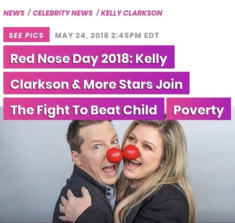 Text - NEWS/CELEBRITY NEWS /KELLY CLARKSON SEE PICS MAY 24, 2018 2:45PM EDT Red Nose Day 2018: Kelly Clarkson & More Stars Join The Fight To Beat Child Poverty