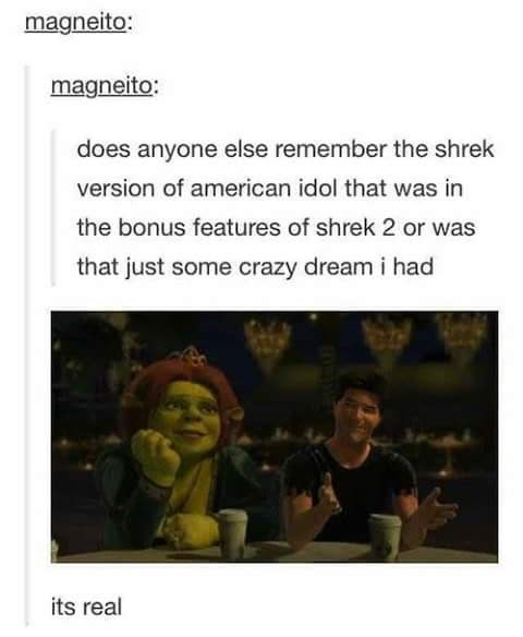 """Tumblr post that reads, """"Does anyone else remember the Shrek version of American idol that was in the bonus features of Shrek 2 or was that just some crazy dream I had"""" above a pic of Fiona and Simon Cowell in Shrek; someone comments below, """"It's real"""""""