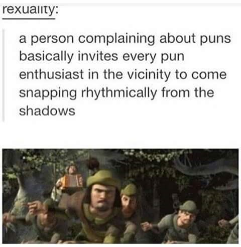 "Tumblr post that reads, ""A person complaining about puns basically invites every pun enthusiast in the vicinity to come snapping rhythmically from the shadows"" above a still of Robin Hood and his men in Shrek"