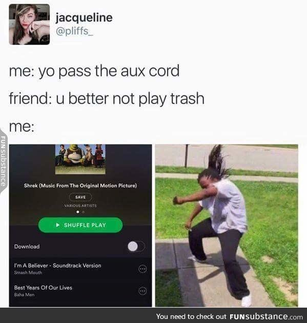 Text - jacqueline @pliffs me: yo pass the aux cord friend: u better not play trash me: Shrek (Music From The Original Motion Picture) SAVE VARIOUS ARTISTS SHUFFLE PLAY Download I'm A Believer- Soundtrack Version Smash Mouth Best Years Of Our Lives Baha Men You need to check out FUNSubstance.com FUNSubstance
