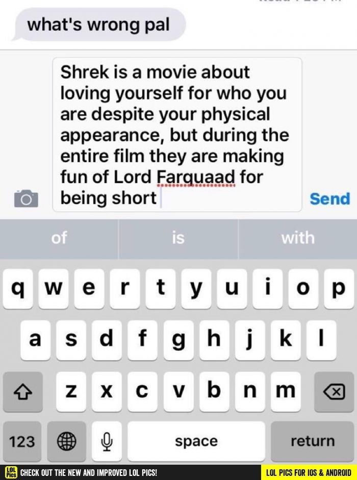 Text - what's wrong pal Shrek is a movie about loving yourself for who you are despite your physical appearance, but during the entire film they are making fun of Lord Farquaad for being short Send with is of GWert y u o p gh jk a sdf x cv bn m ZX C X 123 return space LOL Fics CHECK OUT THE NEW AND IMPROVED LOL PICS! LOL PICS FOR IOS & ANDROID N