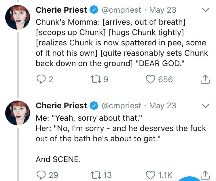 """Text - Cherie Priest @cmpriest May 23 Chunk's Momma: [arrives, out of breath] [scoops up Chunk] [hugs Chunk tightly] [realizes Chunk is now spattered in pee, some of it not his own] [quite reasonably sets Chunk back down on the ground] """"DEAR GOD."""" t.9 2 656 @cmpriest May 23 Cherie Priest Me: """"Yeah, sorry about that."""" Her: """"No, I'm sorry - and he deserves the fuck out of the bath he's about to get."""" And SCENE 1.1K t13 29"""
