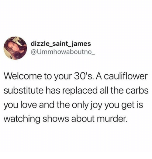 """""""Welcome to your 30s. A cauliflower substitute has replaced all the carbs you love and the only joy you get is watching shows about murder"""""""