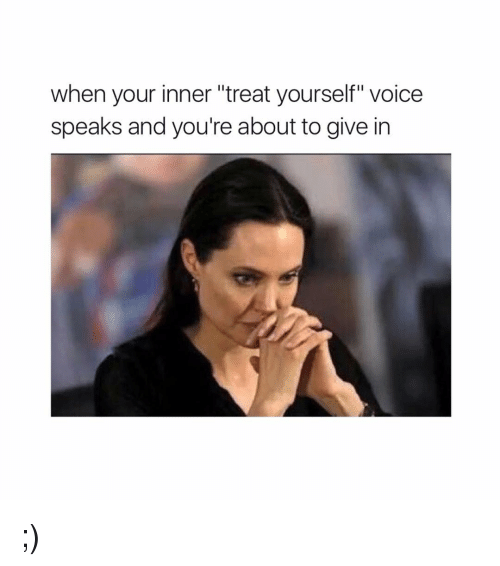happy meme about when your inner 'treat yourself' voice speaks and you're about to give in