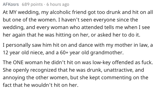 Text - AFKosrs 689 points 6 hours ago At MY wedding, my alcoholic friend got too drunk and hit on all but one of the women. I haven't seen everyone since the wedding, and every woman who attended tells me when I see her again that he was hitting on her, or asked her to do it. I personally saw him hit on and dance with my mother in law, a 12 year old niece, and a 60+ year old grandmother. The ONE woman he didn't hit on was low-key offended as fuck. She openly recognized that he was drunk, unattra