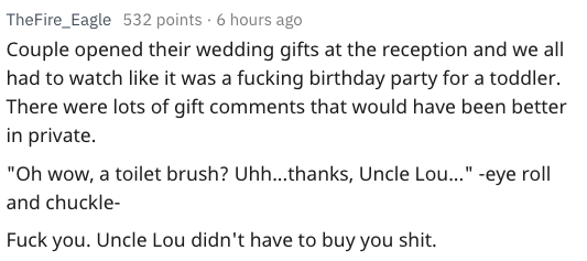"""Text - TheFire_Eagle 532 points 6 hours ago Couple opened their wedding gifts at the reception and we all had to watch like it was a fucking birthday party for a toddler. There were lots of gift comments that would have been better in private. """"Oh wow, a toilet brush? Uhh...thanks, Uncle Lou...""""-eye roll and chuckle- Fuck you. Uncle Lou didn't have to buy you shit."""