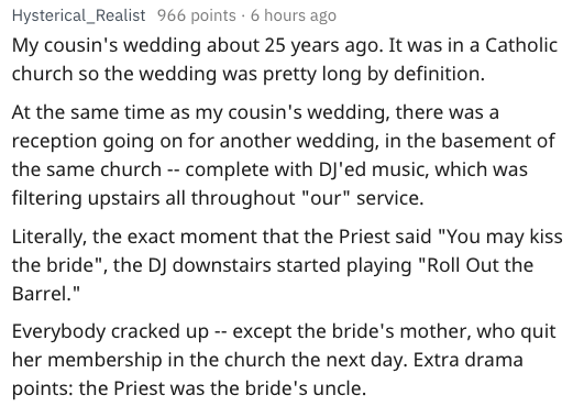 """Text - Hysterical_Realist 966 points 6 hours ago My cousin's wedding about 25 years ago. It was in a Catholic church so the wedding was pretty long by definition At the same time as my cousin's wedding, there was a reception going on for another wedding, in the basement of the same church -- complete with DJ'ed music, which was filtering upstairs all throughout """"our"""" service. Literally, the exact moment that the Priest said """"You may kiss the bride"""", the DJ downstairs started playing """"Roll Out th"""