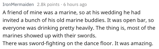 Text - IronMermaiden 2.8k points 6 hours ago A friend of mine was a marine, so at his wedding he had invited a bunch of his old marine buddies. It was open bar, so everyone was drinking pretty heavily. The thing is, most of the marines showed up with their swords. There was sword-fighting on the dance floor. It was amazing.