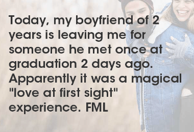 """Text - Today, my boyfriend of 2 years is leaving me for someone he met once at graduation 2 days ago. Apparently it was a magical """"love at first sight"""" experience. FML"""