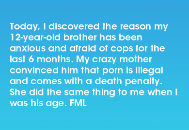 Text - Today, I discovered the reason my 12-year-old brot her has been anxious and afraid of cops for the last 6 months. My crazy mother convinced him that porn is illegal and comes with a death penalty She did the same thing to me when I was his age. FML