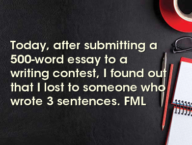 Text - Today, after submitting a 500-word essay to a writing contest, I found out that I lost to someone who wrote 3 sentences. FML