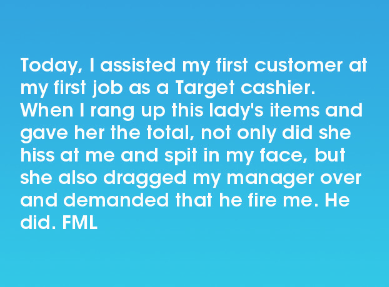 Text - Today, I assisted my first customer at my first job as a Target cashier. When I rang up this lady's items and gave her the total, not only dide she hiss at me and spit in my face, but she also dragged my manager over and demanded that he fire me. He did. FML