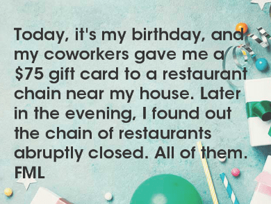 Text - Today, it's my birthday, and my coworkers gave me a $75 gift card to a restaurant chain near my house. Later in the evening, I found out the chain of restaurants abruptly closed. All of them. FML