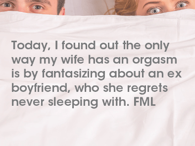 Text - Today, I found out the only way my wife has an orgasm is by fantasizing about an ex boyfriend, who she regrets never sleeping with. FML