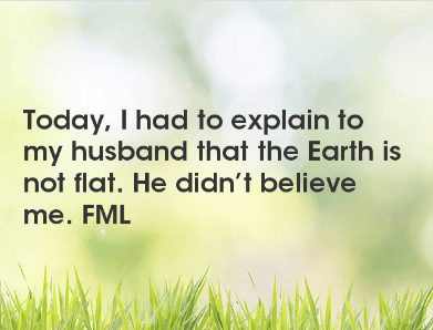Text - Today, I had to explain to my husband that the Earth is not flat. He didn't believe me. FML