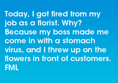 Text - Today, I got fired from my job as a florist. Why? Because my boss made me come in with a stomach virus, and I threw up on the flowers in front of customers. FML
