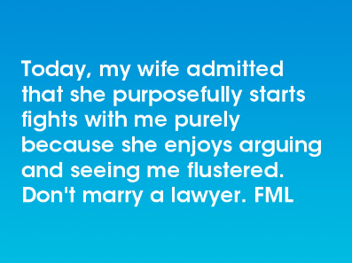 Text - Today, my wife admitted that she purposefully starts fights with me purely because she enjoys arguing and seeing me flustered. Don't marry a lawyer. FML