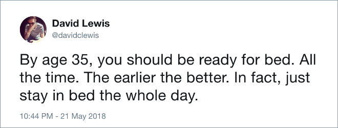 Text - David Lewis @davidclewis By age 35, you should be ready for bed. All the time. The earlier the better. In fact, just stay in bed the whole day. 10:44 PM - 21 May 2018