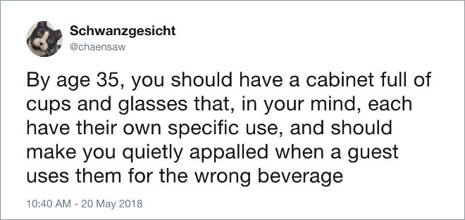 Text - Schwanzgesicht @chaensaw By age 35, you should have a cabinet full of cups and glasses that, in your mind, each have their own specific use, and should make you quietly appalled when a guest uses them for the wrong beverage 10:40 AM -20 May 2018