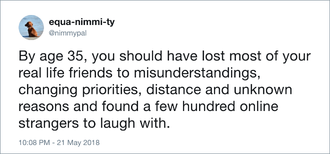 Text - equa-nimmi-ty @nimmypal By age 35, you should have lost most of your real life friends to misunderstandings, changing priorities, distance and unknown reasons and found a few hundred online strangers to laugh with 10:08 PM - 21 May 2018