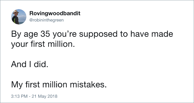 Text - Rovingwoodbandit @robininthegreen By age 35 you're supposed to have made your first million. And I did My first million mistakes. 3:13 PM - 21 May 2018