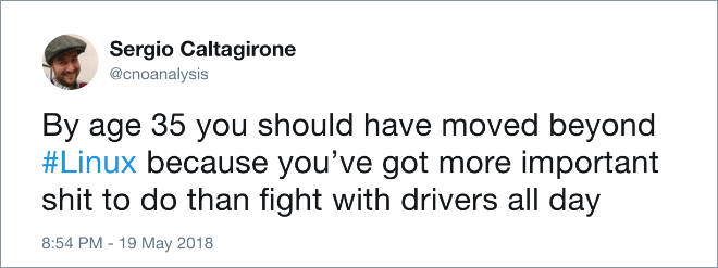 Text - Sergio Caltagirone @cnoanalysis By age 35 you should have moved beyond #Linux because you've got more important shit to do than fight with drivers all day 8:54 PM -19 May 2018