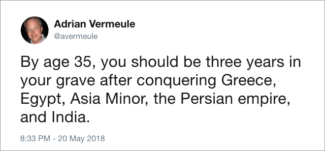 Text - Adrian Vermeule @avermeule By age 35, you should be three years in your grave after conquering Greece, Egypt, Asia Minor, the Persian empire, and India 8:33 PM - 20 May 2018