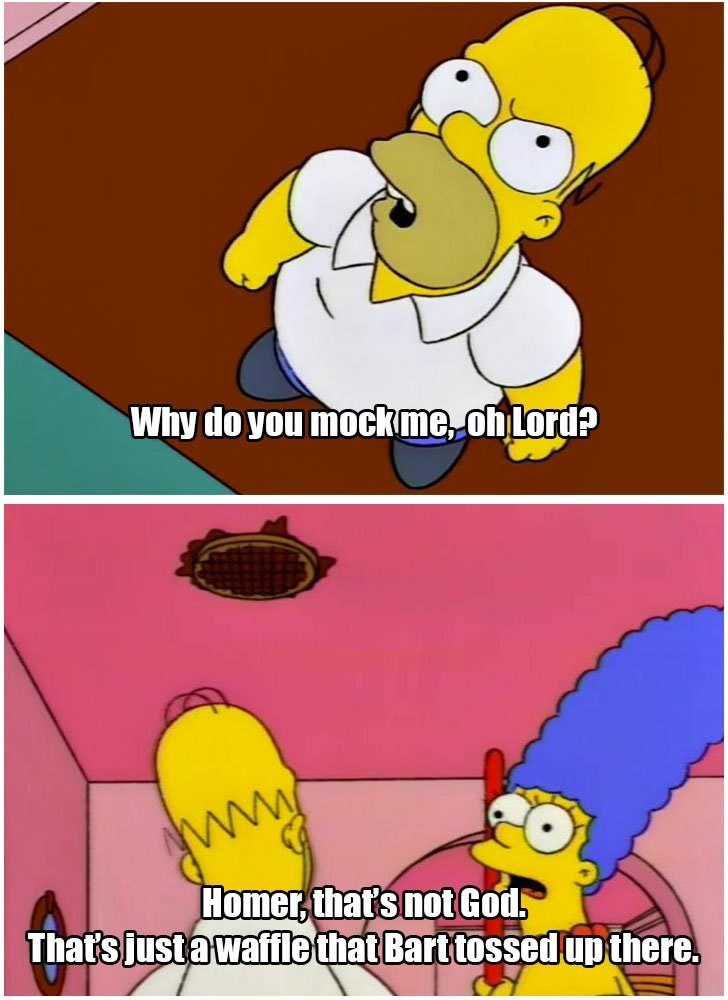 Cartoon - Why do you mockme, ofLord? Homer,that's not God That's justa waffle that Barttossed up there.