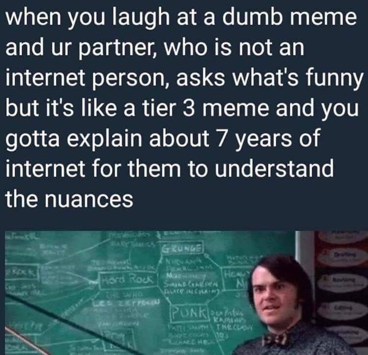 Text - when you laugh at a dumb meme and ur partner, who is not an internet person, asks what's funny but it's like a tier 3 meme and you gotta explain about 7 years of internet for them to understand the nuances ARYTEMSRUNGE NNANA HEAUY Hord Rock Ma SanD AR HEWHO PUNKOat e PATHMHTHECCAS