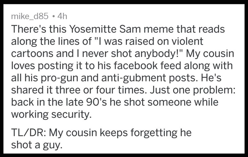 """Text - mike_d85 .4h There's this Yosemitte Sam meme that reads along the lines of """"I was raised on violent cartoons and I never shot anybody!"""" My cousin loves posting it to his facebook feed along with all his pro-gun and anti-gubment posts. He's shared it three or four times. Just one problem: back in the late 90's he shot someone while working security TL/DR: My cousin keeps forgetting he shot a guy."""
