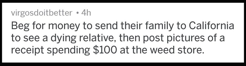 Text - virgosdoitbetter 4h Beg for money to send their family to California to see a dying relative, then post pictures of a receipt spending $100 at the weed store.