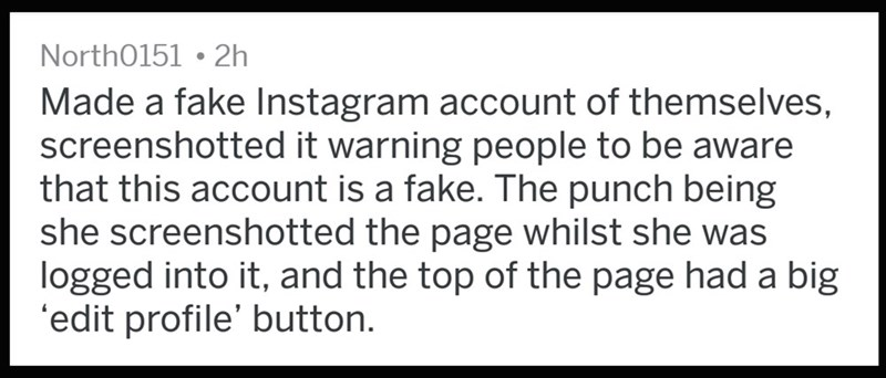 Text - North0151 2h Made a fake Instagram account of themselves, screenshotted it warning people to be aware that this account is a fake. The punch being she screenshotted the page whilst she was logged into it, and the top of the page had a big 'edit profile' button.
