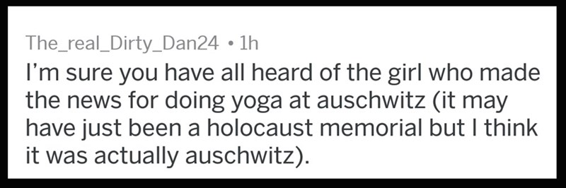 Text - The_real_Dirty_Dan24 1h I'm sure you have all heard of the girl who made the news for doing yoga at auschwitz (it may have just been a holocaust memorial but I think it was actually auschwitz)