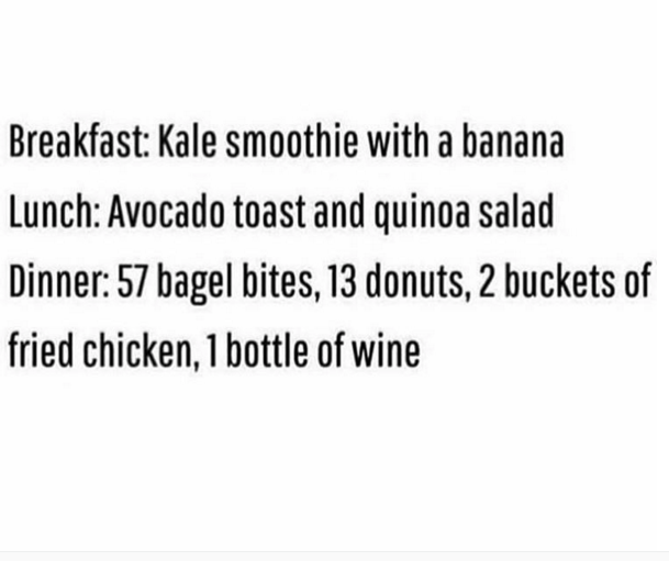 Text - Breakfast: Kale smoothie with a banana Lunch: Avocado toast and quinoa salad Dinner: 57 bagel bites, 13 donuts, 2 buckets of fried chicken, 1 bottle of wine