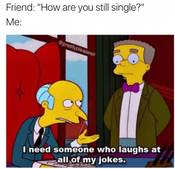 "Cartoon - Friend: ""How are you still single?"" Me: @pretttypleasesir I need someone who laughs at all of my jokes."