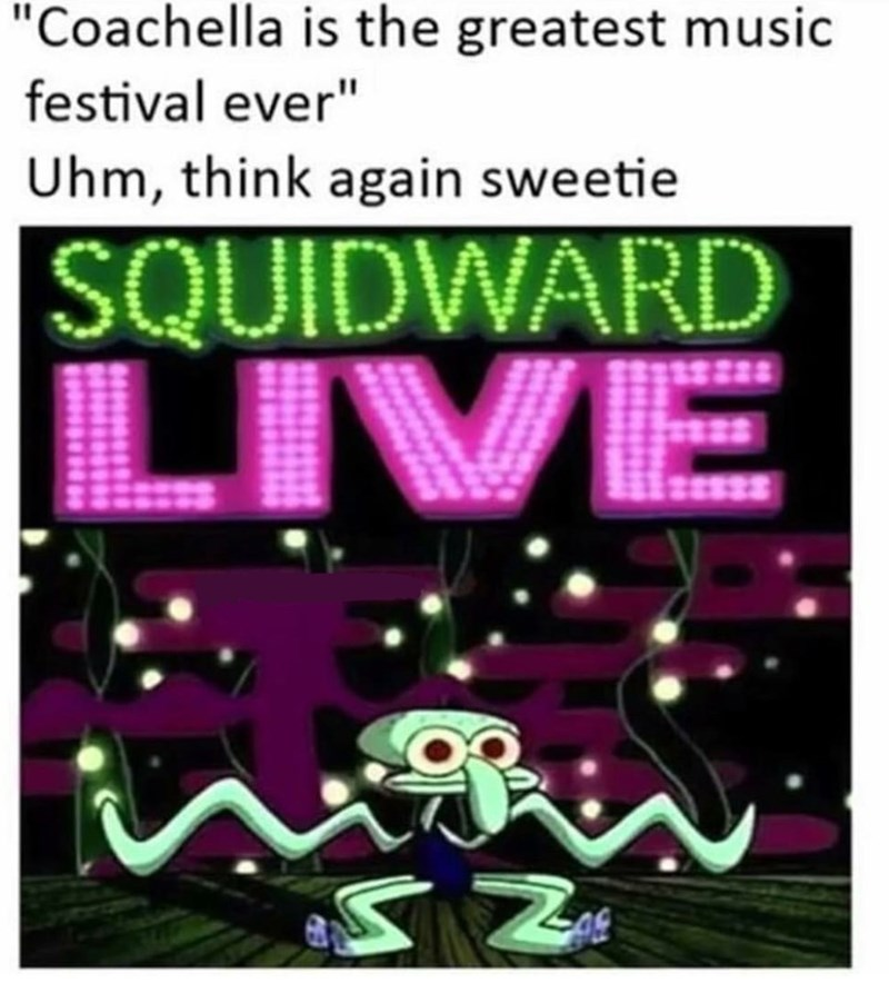 "Text - ""Coachella is the greatest music festival ever"" Uhm, think again sweetie SQUIDWARD LIVE"