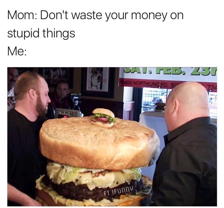 Junk food - Mom: Don't waste your money on stupid things Ме: SAT. FEB 231 400 NORTHLINE RD S FT IFUNNY