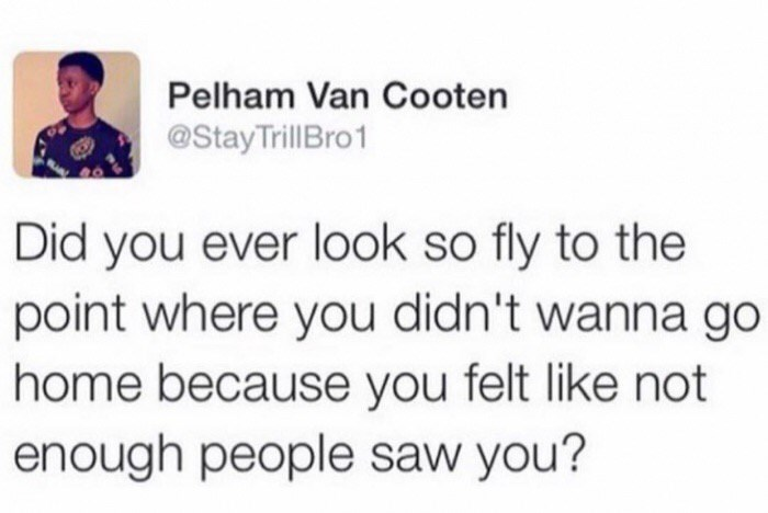 Text - Pelham Van Cooten @StayTrillBro1 Did you ever look so fly to the point where you didn't wanna go home because you felt like not enough people saw you?