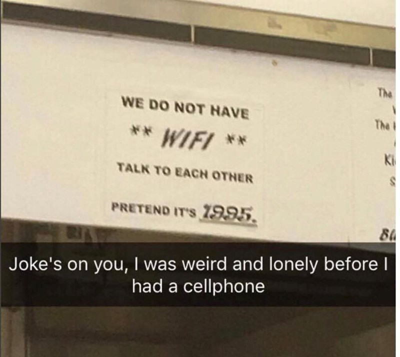 Text - The WE DO NOT HAVE The ** WIFI ** TALK TO EACH OTNER PRETEND IT'S 1995. Joke's on you, I was weird and lonely before I had a cellphone