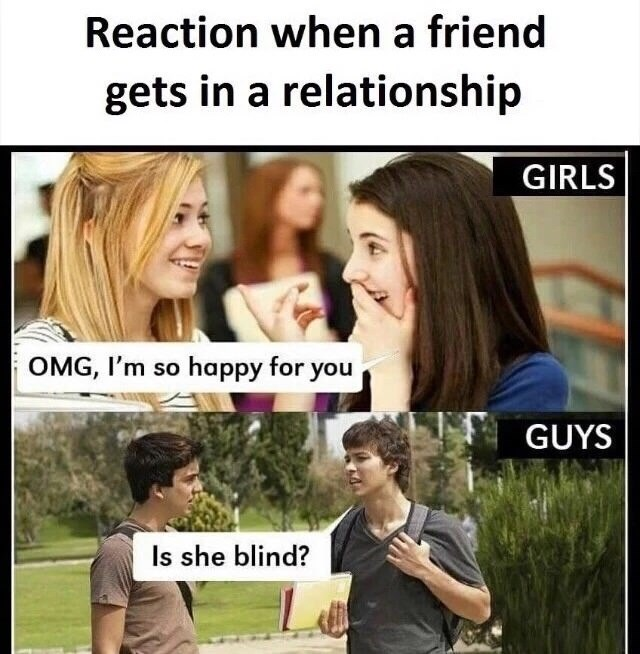People - Reaction when a friend gets in a relationship GIRLS OMG, I'm so happy for you GUYS Is she blind?