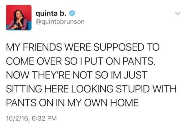 Text - quinta b @quintabrunson MY FRIENDS WERE SUPPOSED TO COME OVER SO I PUT ON PANTS NOW THEY'RE NOT SO IM JUST SITTING HERE LOOKING STUPID WITH PANTS ON IN MY OWN HOME 10/2/16, 6:32 PM >