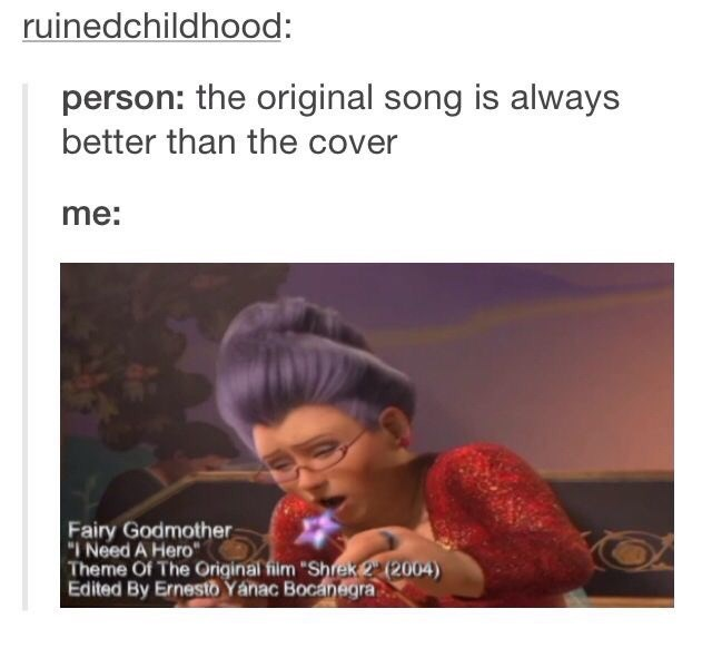 "shrek meme - Text - ruinedchildhood: person: the original song is always better than the cover me: Fairy Godmother ""I Need A Hero Theme Of The Original film ""Shrek 2 (2004) Edited By Ernesto Yanac Bocanegra"
