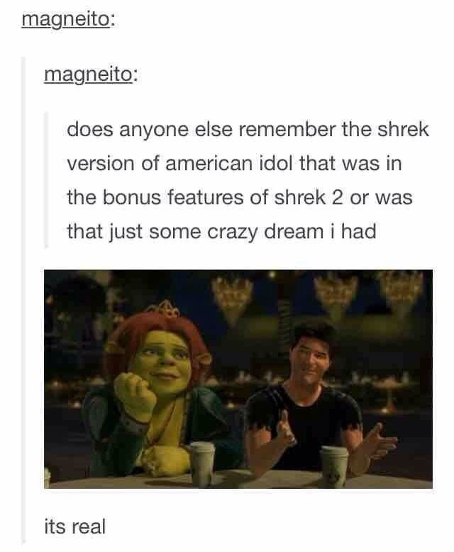 shrek meme - Text - magneito: magneito: does anyone else remember the shrek version of american idol that was in the bonus features of shrek 2 or was that just some crazy dream i had its real