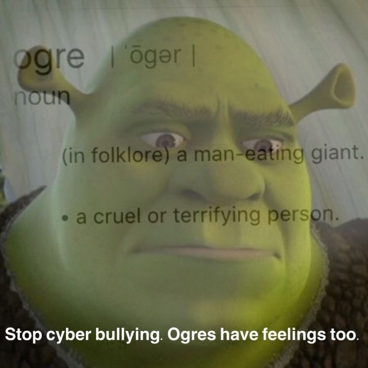 shrek meme - Face - ogre oger noun (in folklore) a man-eating giant. a cruel or terrifying person. Stop cyber bullying. Ogres tave feelings too.