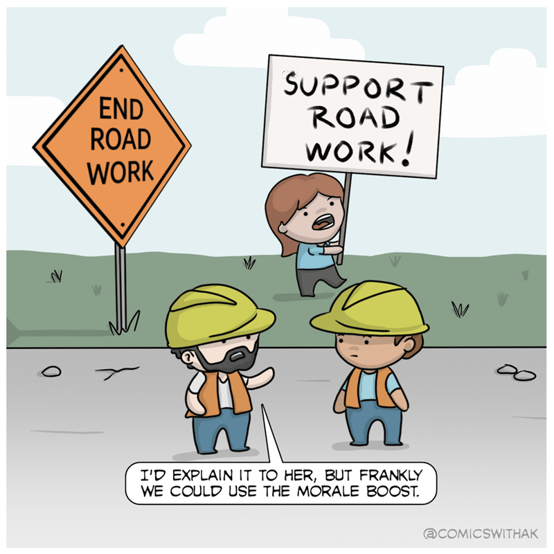 wholesome meme - Cartoon - SUPPORT ROAD WORK! END ROAD WORK I'D EXPLAIN IT TO HER, BUT FRANKLY WE COULD USE THE MORALE BOOST. @COMICSWITHAK