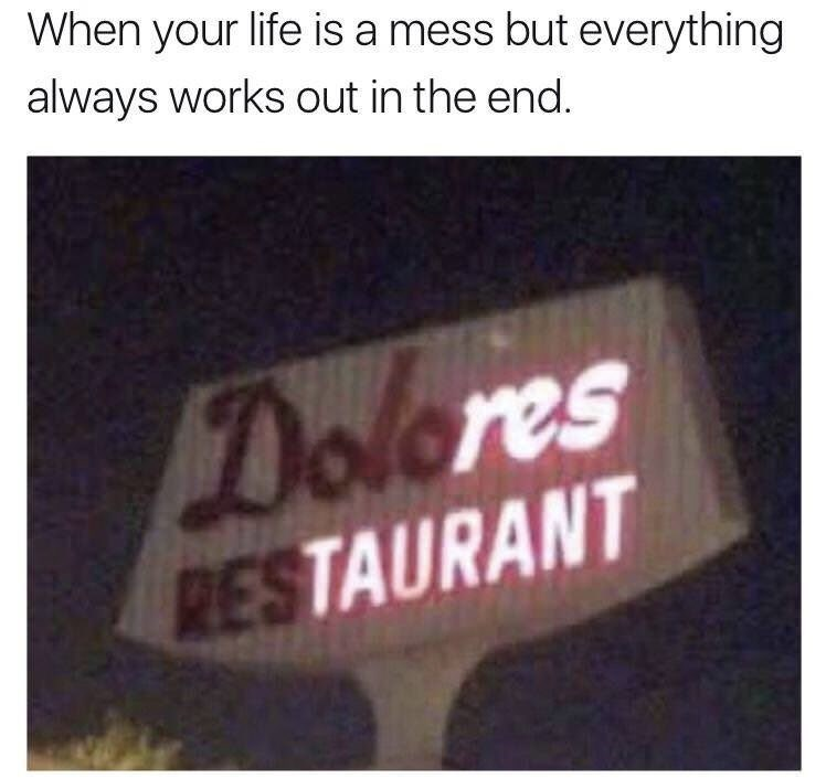 wholesome meme - Text - When your life is a mess but everything always works out in the end. Dolores RESTAURANT