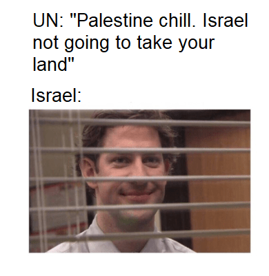 """Face - UN: """"Palestine chill. Israel not going to take your land"""" Israel:"""