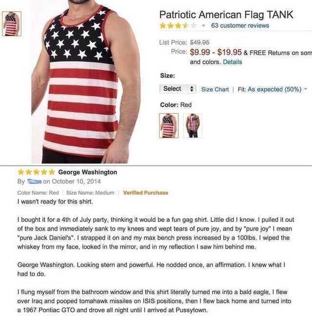 amazon review Patriotic American Flag TANK 63 customer reviews List Price: $49.95 Price: $9.99-$19.95 & FREE Returns on som and colors. Details Size: Select Size Chart Fit: As expected (50%) Color: Red George Washington on October 10, 2014 By Color Name: Red Size Name: Medium Verified Purchase I wasn't ready for this shirt. I bought it for a 4th of July party, thinking it would be a fun gag shirt. Little did I know. I pulled it out of the box and immediately sank to my knees and wept
